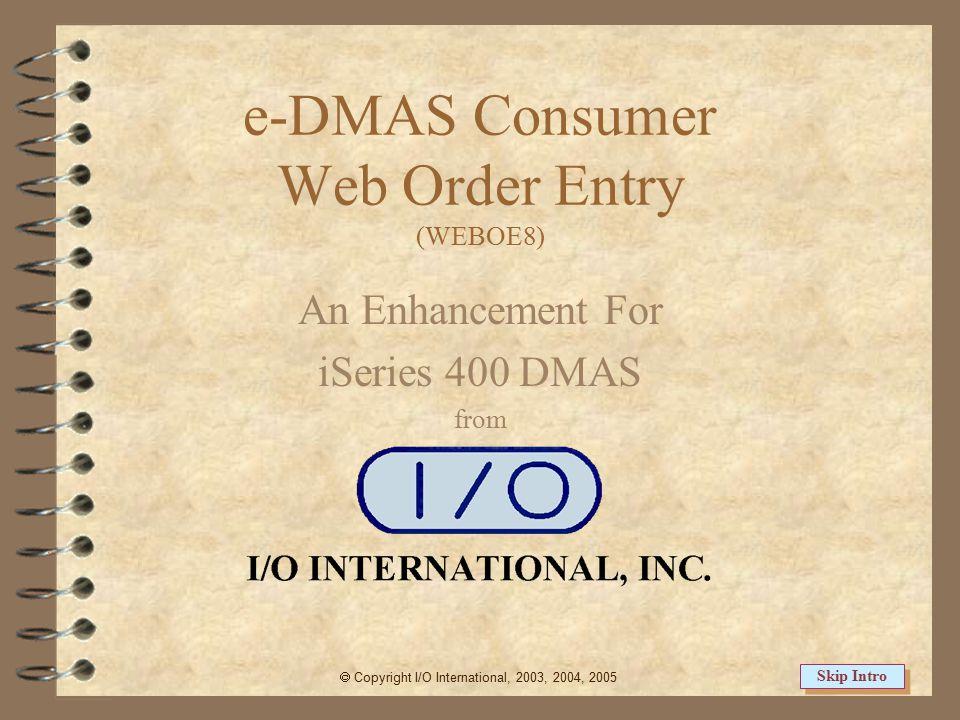 e-DMAS Consumer Web Order Entry (WEBOE8) An Enhancement For iSeries 400 DMAS from  Copyright I/O International, 2003, 2004, 2005 Skip Intro
