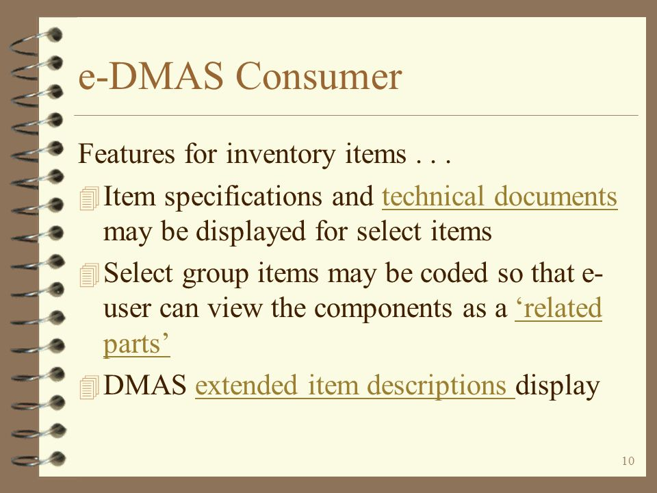 9 e-DMAS Consumer Features for inventory items 4 Select items may be coded to be 'not orderable' via consumer web, business web, or both 4 Select items may be coded to 'not display' in item searches via the Web 4 User may view item information for any viewable itemitem information 4 Item pictures and/or diagrams may be viewed by clicking a buttonpictures and/or diagrams