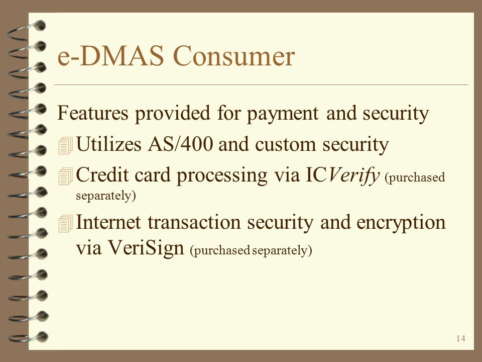14 e-DMAS Consumer Features provided for payment and security 4 Utilizes AS/400 and custom security 4 Credit card processing via ICVerify (purchased separately) 4 Internet transaction security and encryption via VeriSign (purchased separately)
