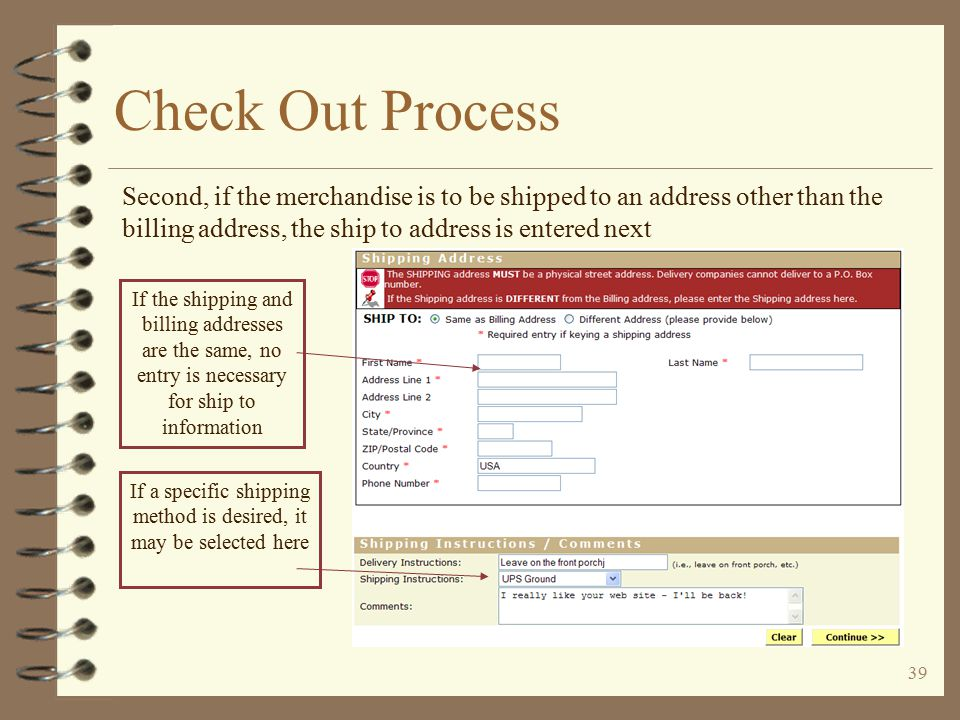 38 Check Out Process The check out process first requests billing and shipping information The user enters his billing information and  address If payment is by credit card, this information must be the same as the credit card statement information