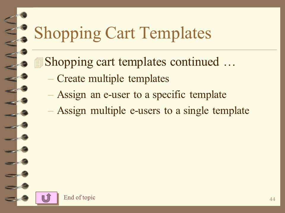 43 Shopping Cart Templates 4 You may control the format of shopping carts by using a template and –Setting a sequence for the items to display –Force certain items to appear in a shopping cart –Create comments to display in the cart –Control how long previously ordered items stay in the cart –Put promotional items in the top section of the cart