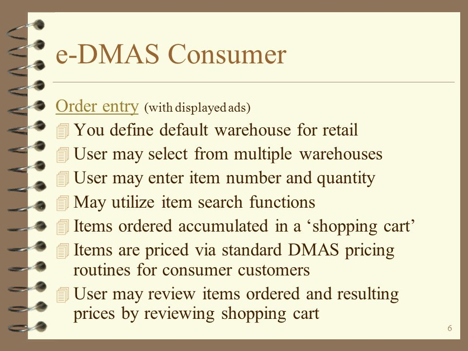 5 e-DMAS Consumer The entry point for e-DMAS consumer 4 E-DMAS consumer entry may be one or more links from your company web site 4 The first page typically displayed is the e- DMAS Item Entry/Search pageItem Entry/Search