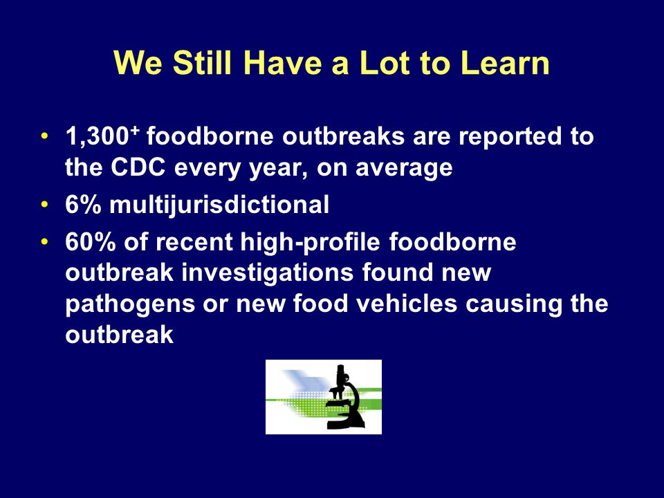 We Still Have a Lot to Learn 1,300 + foodborne outbreaks are reported to the CDC every year, on average 6% multijurisdictional 60% of recent high-profile foodborne outbreak investigations found new pathogens or new food vehicles causing the outbreak