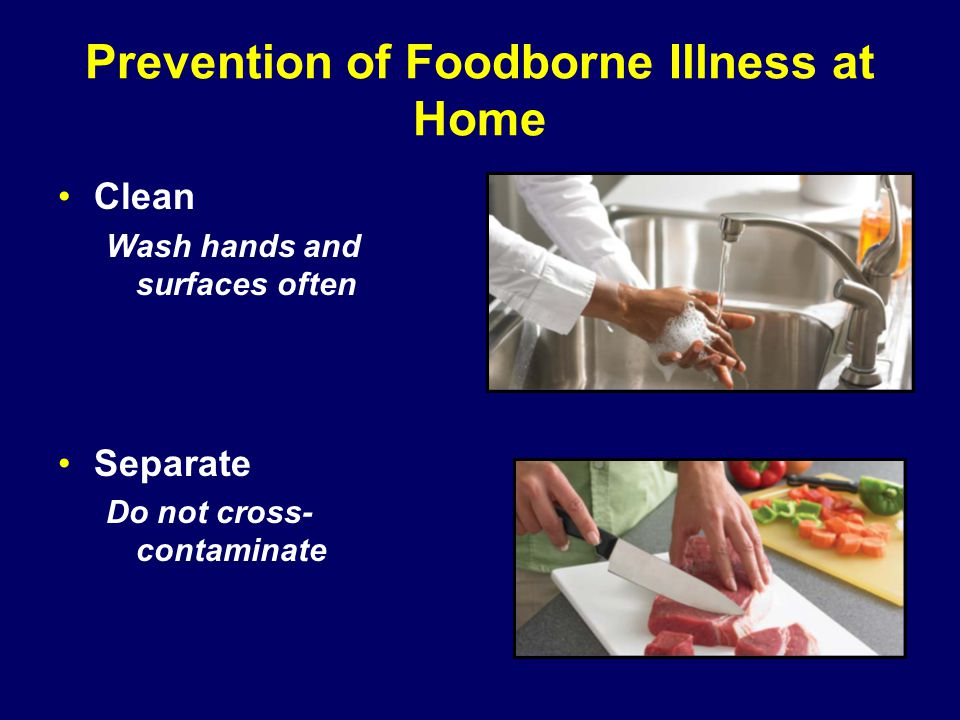 Prevention of Foodborne Illness at Home Clean Wash hands and surfaces often Separate Do not cross- contaminate