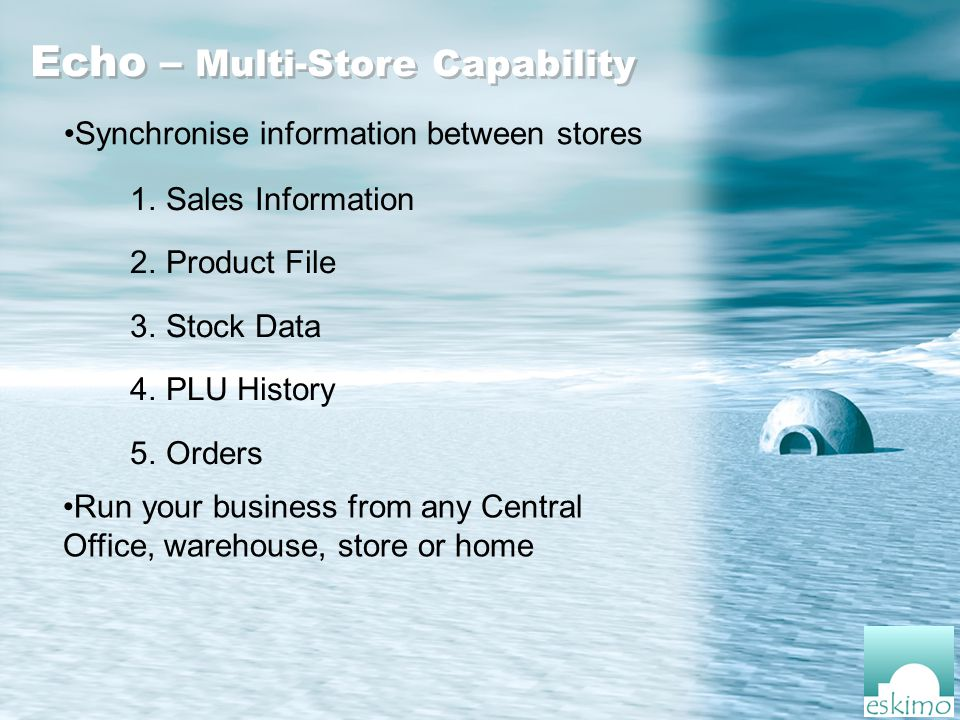 Echo – Multi-Store Capability Synchronise information between stores 1.Sales Information 2.Product File 3.Stock Data 4.PLU History 5.Orders Run your business from any Central Office, warehouse, store or home