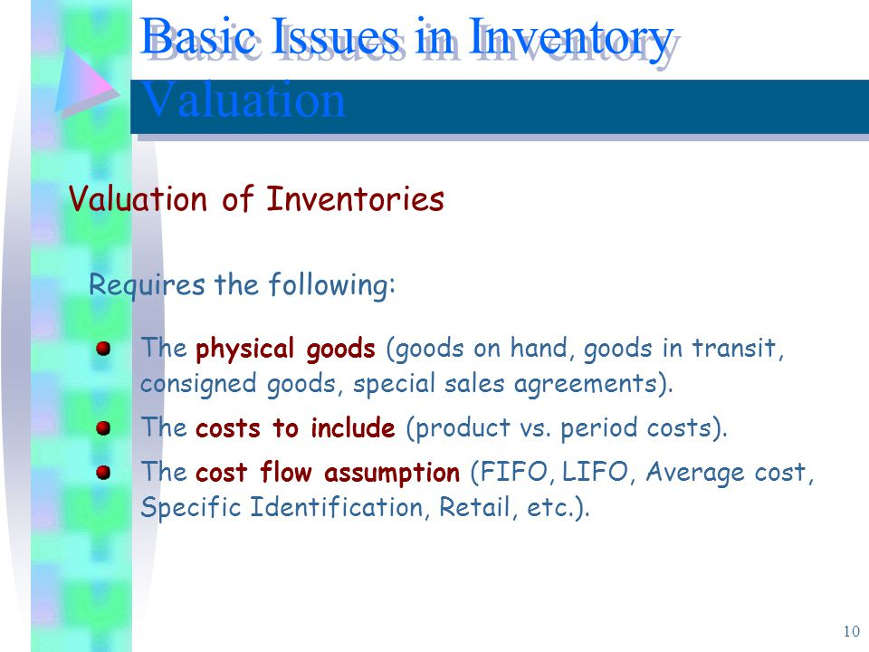 10 Requires the following: Basic Issues in Inventory Valuation Valuation of Inventories The physical goods (goods on hand, goods in transit, consigned goods, special sales agreements).