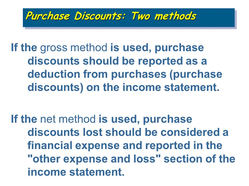 If the gross method is used, purchase discounts should be reported as a deduction from purchases (purchase discounts) on the income statement.