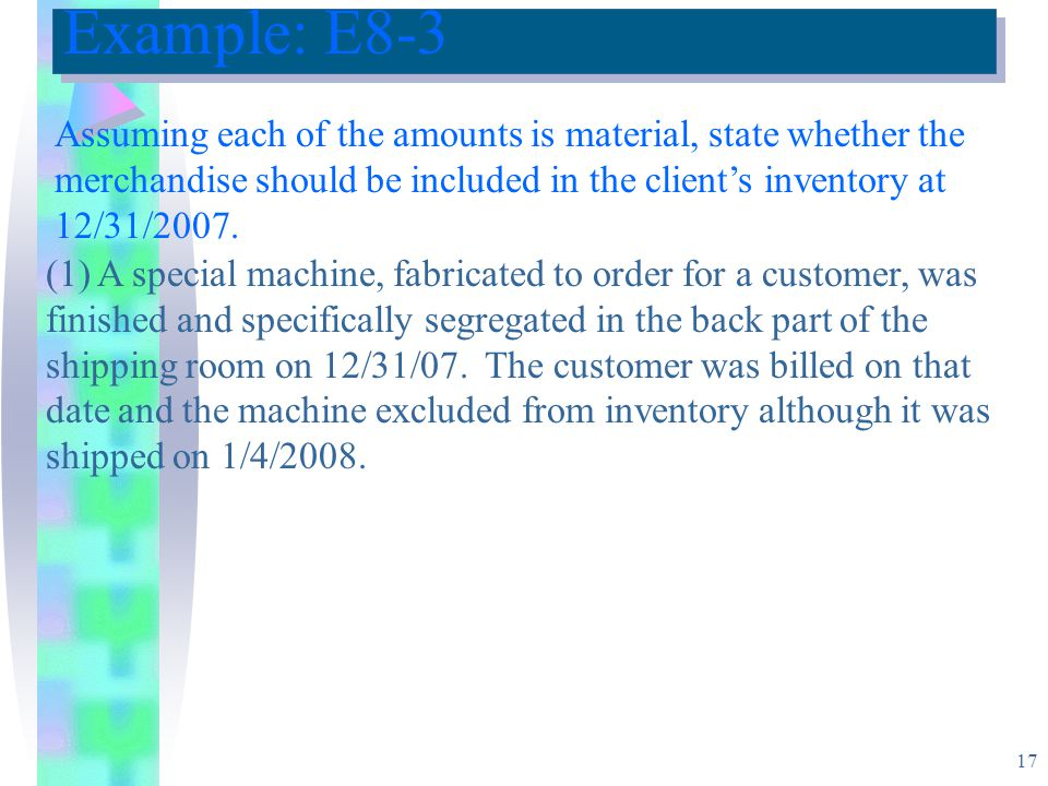 17 Example: E8-3 Assuming each of the amounts is material, state whether the merchandise should be included in the client's inventory at 12/31/2007.