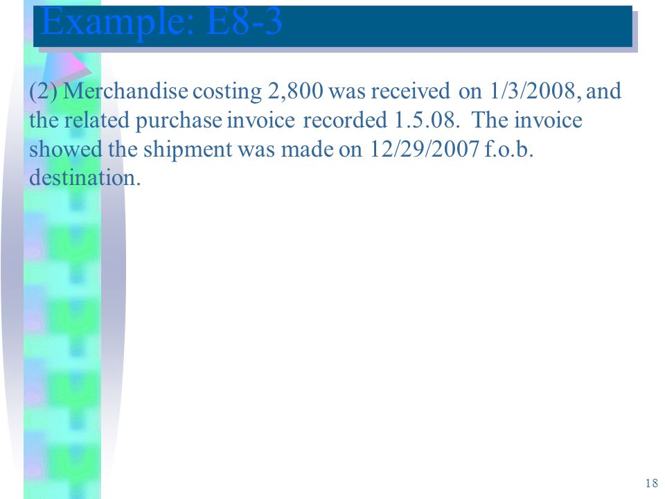 18 Example: E8-3 (2) Merchandise costing 2,800 was received on 1/3/2008, and the related purchase invoice recorded 1.5.08.