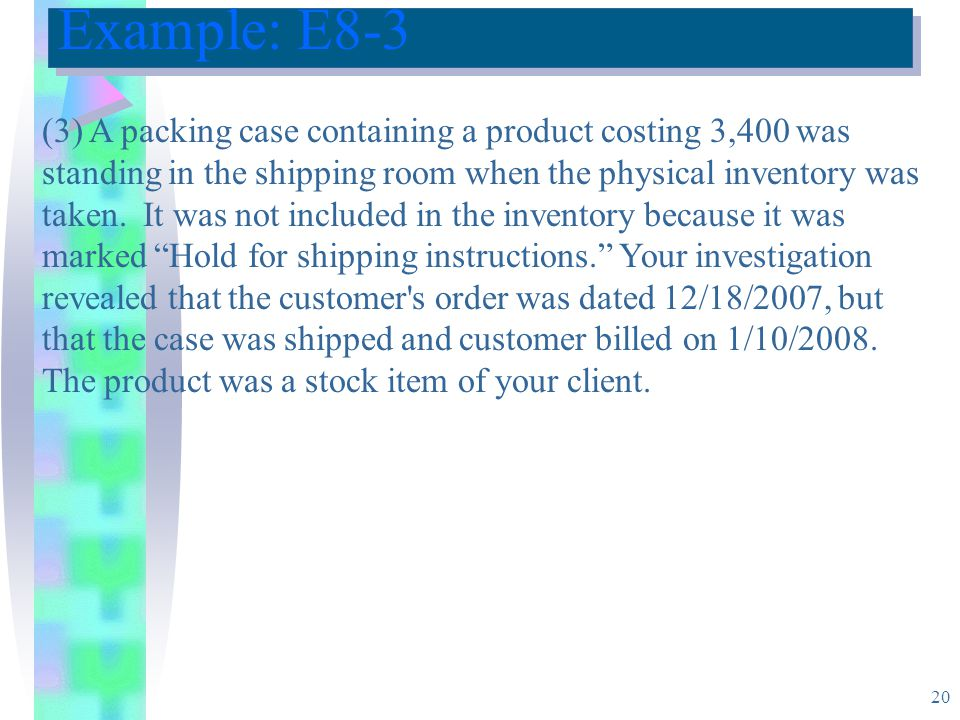 20 Example: E8-3 (3) A packing case containing a product costing 3,400 was standing in the shipping room when the physical inventory was taken.