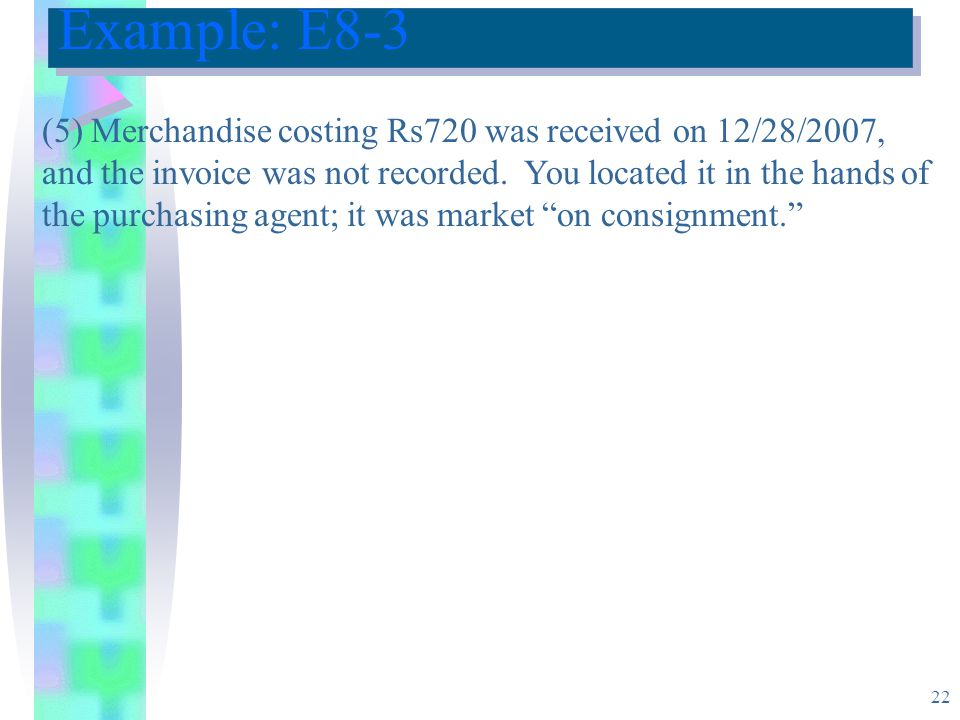 22 Example: E8-3 (5) Merchandise costing Rs720 was received on 12/28/2007, and the invoice was not recorded.