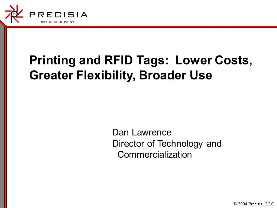 © 2004 Precisia, LLC Printing and RFID Tags: Lower Costs, Greater Flexibility, Broader Use Dan Lawrence Director of Technology and Commercialization
