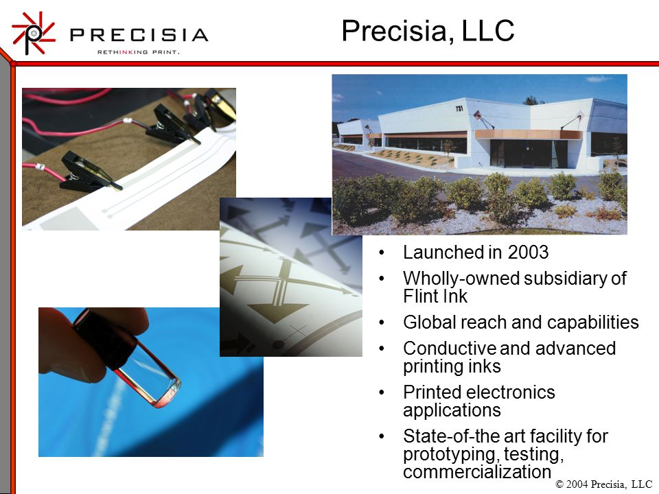 © 2004 Precisia, LLC Precisia, LLC Launched in 2003 Wholly-owned subsidiary of Flint Ink Global reach and capabilities Conductive and advanced printing inks Printed electronics applications State-of-the art facility for prototyping, testing, commercialization