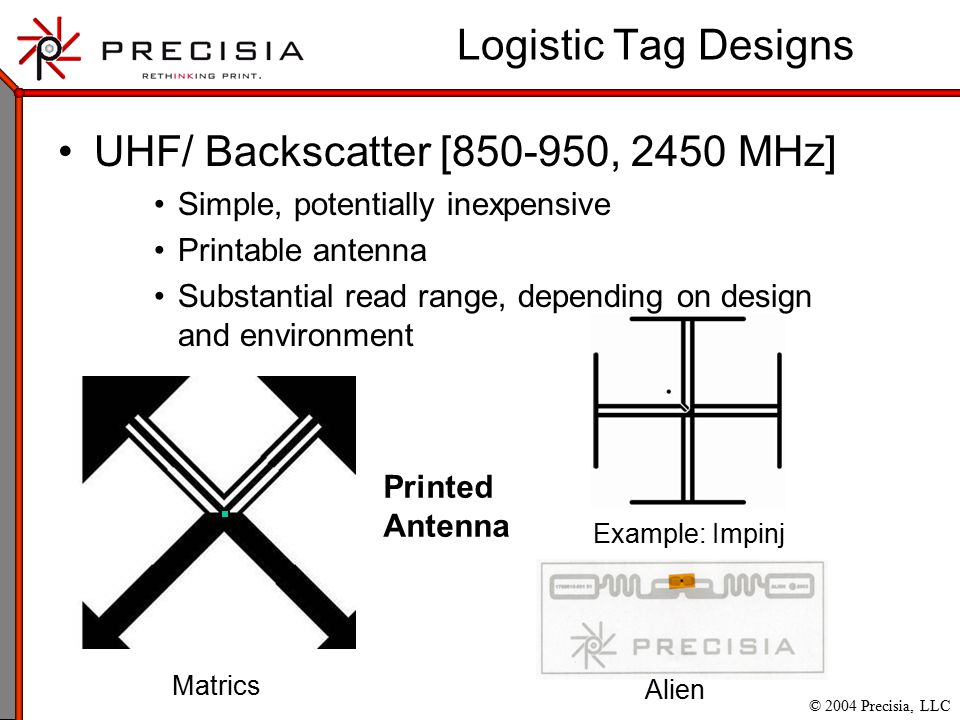 © 2004 Precisia, LLC UHF/ Backscatter [850-950, 2450 MHz] Simple, potentially inexpensive Printable antenna Substantial read range, depending on design and environment Logistic Tag Designs Matrics Alien Printed Antenna Example: Impinj