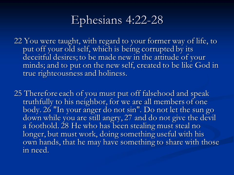 Ephesians 4:22-28 22 You were taught, with regard to your former way of life, to put off your old self, which is being corrupted by its deceitful desires; to be made new in the attitude of your minds; and to put on the new self, created to be like God in true righteousness and holiness.