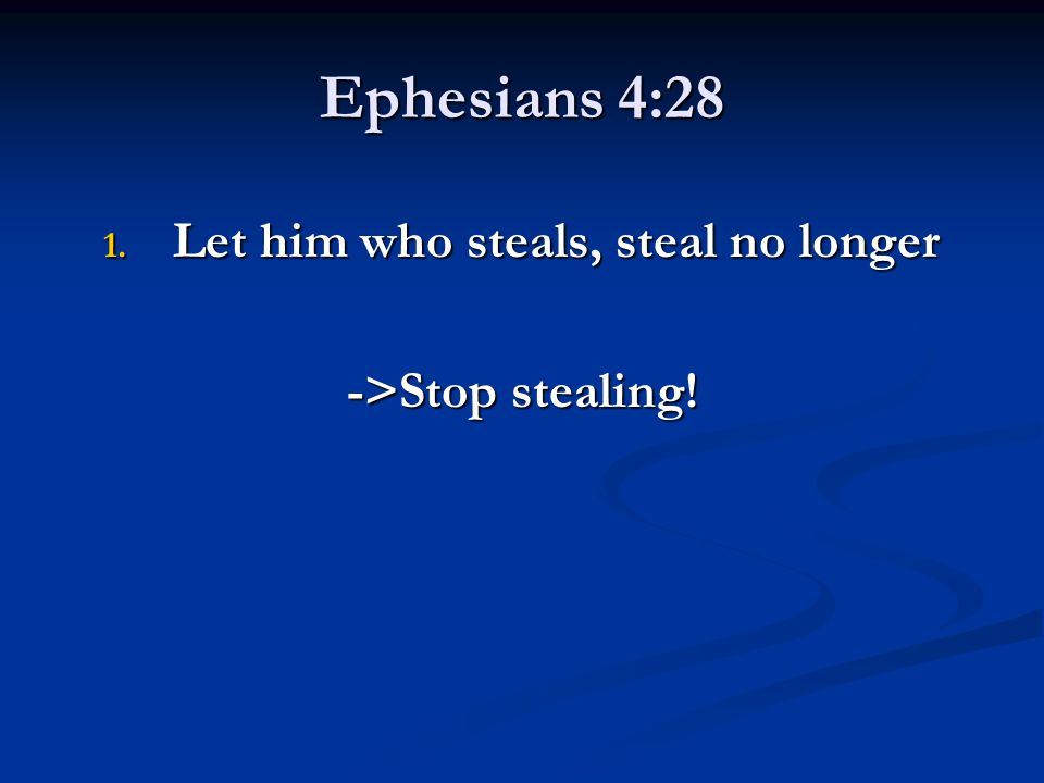 Ephesians 4:28 1. Let him who steals, steal no longer ->Stop stealing!
