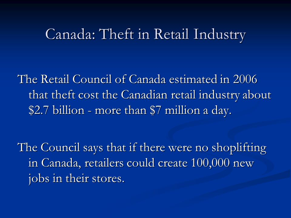 Canada: Theft in Retail Industry The Retail Council of Canada estimated in 2006 that theft cost the Canadian retail industry about $2.7 billion - more than $7 million a day.