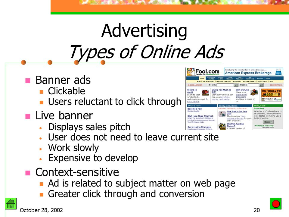 October 28, 200219 Advertising Pay a fee to the host site Disadvantage of online Ads Contain graphics and applets that load slowly Ads load first