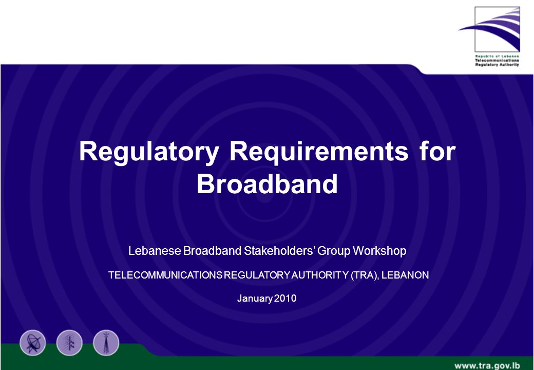 Regulatory Requirements for Broadband Lebanese Broadband Stakeholders' Group Workshop TELECOMMUNICATIONS REGULATORY AUTHORIT Y (TRA), LEBANON January 2010