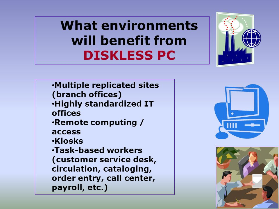 What environments will benefit from DISKLESS PC Multiple replicated sites (branch offices) Highly standardized IT offices Remote computing / access Kiosks Task-based workers (customer service desk, circulation, cataloging, order entry, call center, payroll, etc.)