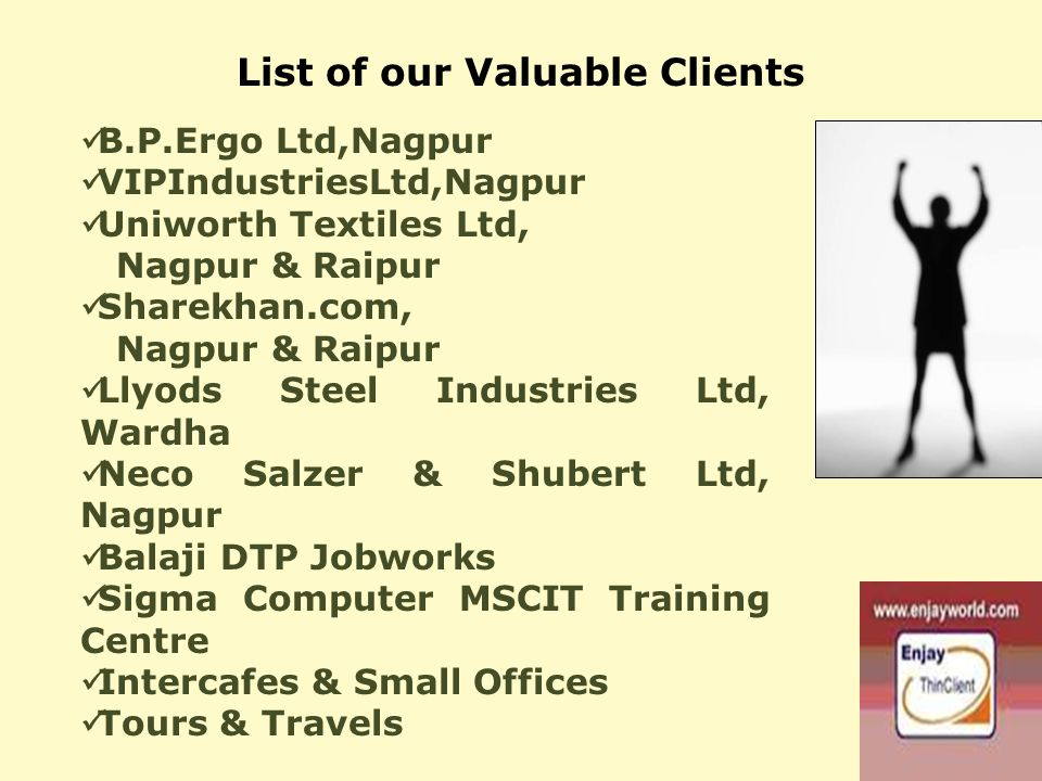 List of our Valuable Clients B.P.Ergo Ltd,Nagpur VIPIndustriesLtd,Nagpur Uniworth Textiles Ltd, Nagpur & Raipur Sharekhan.com, Nagpur & Raipur Llyods Steel Industries Ltd, Wardha Neco Salzer & Shubert Ltd, Nagpur Balaji DTP Jobworks Sigma Computer MSCIT Training Centre Intercafes & Small Offices Tours & Travels