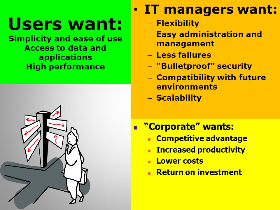 Users want: Simplicity and ease of use Access to data and applications High performance IT managers want: – Flexibility – Easy administration and management – Less failures – Bulletproof security – Compatibility with future environments – Scalability Corporate wants: Competitive advantage Increased productivity Lower costs Return on investment