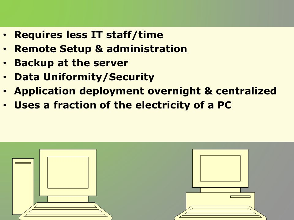 Requires less IT staff/time Remote Setup & administration Backup at the server Data Uniformity/Security Application deployment overnight & centralized Uses a fraction of the electricity of a PC