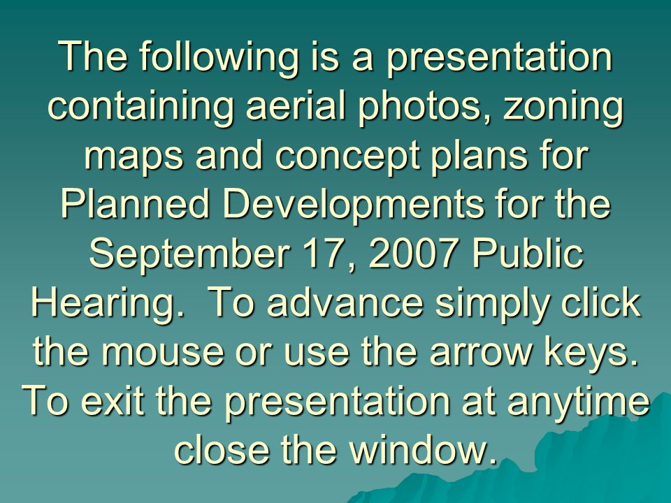 The following is a presentation containing aerial photos, zoning maps and concept plans for Planned Developments for the September 17, 2007 Public Hearing.