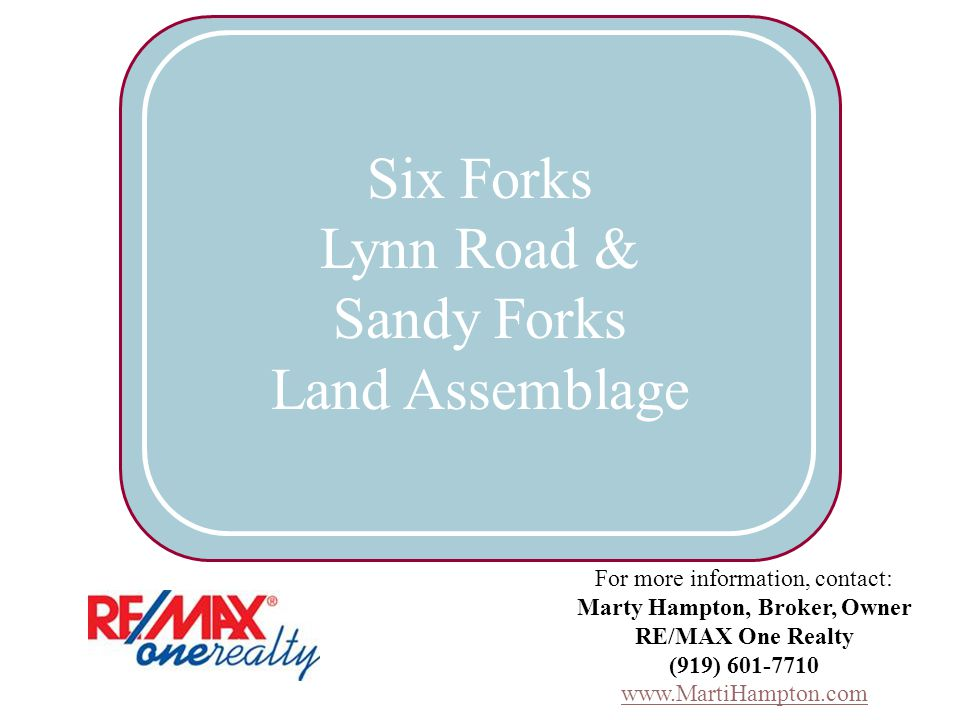 For more information, contact: Marty Hampton, Broker, Owner RE/MAX One Realty (919) 601-7710 www.MartiHampton.com Six Forks Lynn Road & Sandy Forks Land Assemblage