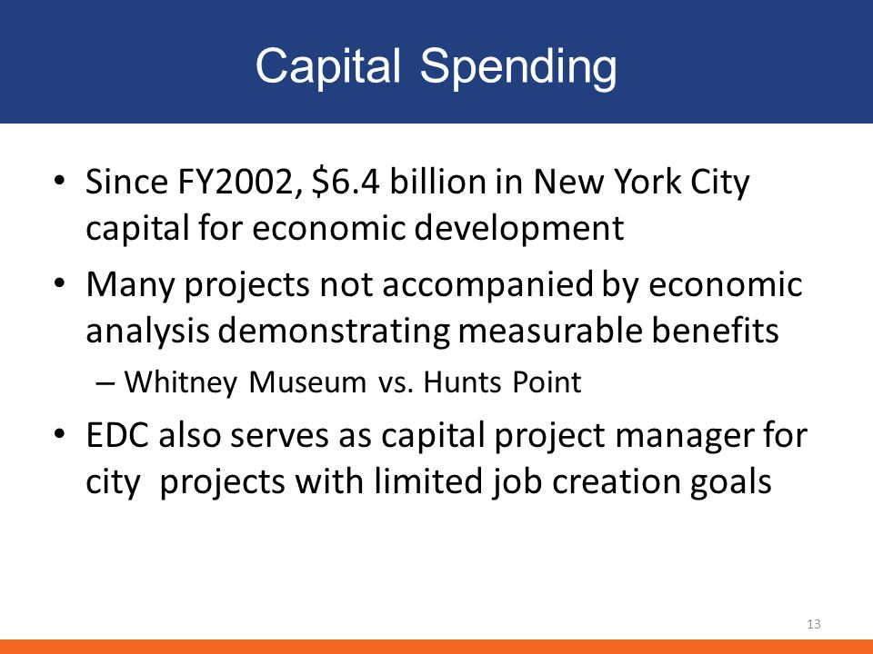 Capital Spending 13 Since FY2002, $6.4 billion in New York City capital for economic development Many projects not accompanied by economic analysis demonstrating measurable benefits – Whitney Museum vs.