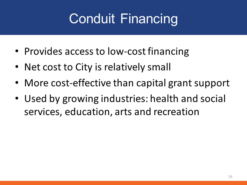 Conduit Financing Provides access to low-cost financing Net cost to City is relatively small More cost-effective than capital grant support Used by growing industries: health and social services, education, arts and recreation 14