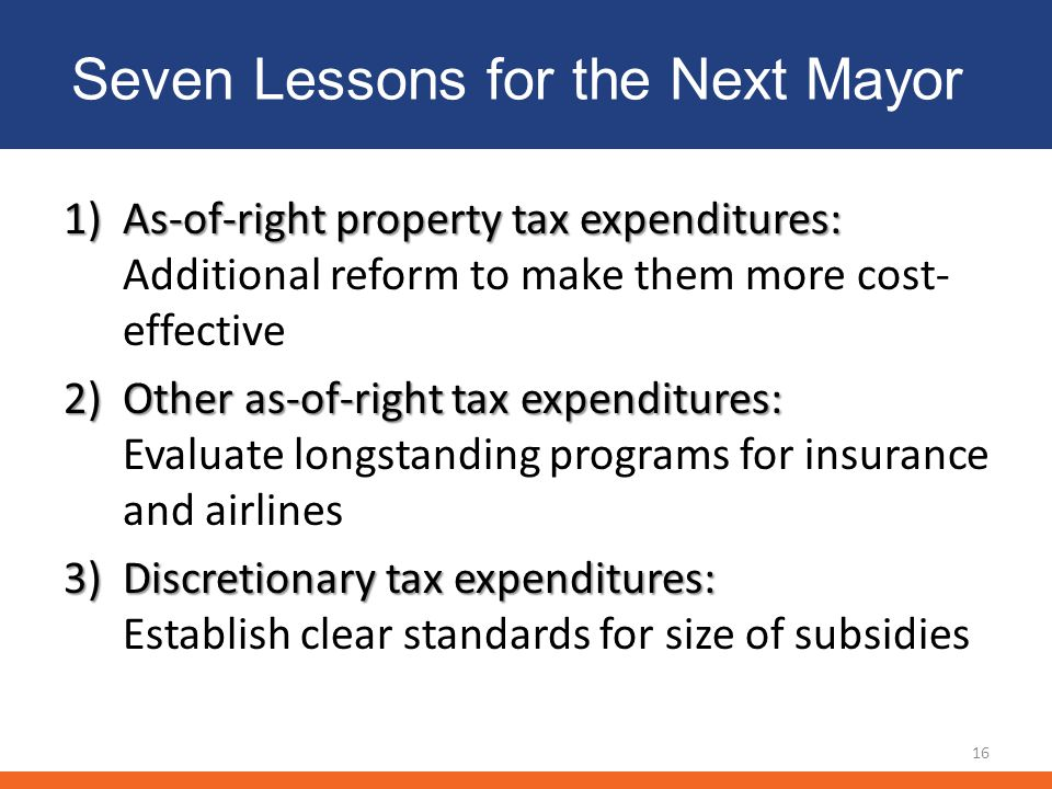 Seven Lessons for the Next Mayor 1)As-of-right property tax expenditures: 1)As-of-right property tax expenditures: Additional reform to make them more cost- effective 2)Other as-of-right tax expenditures: 2)Other as-of-right tax expenditures: Evaluate longstanding programs for insurance and airlines 3)Discretionary tax expenditures: 3)Discretionary tax expenditures: Establish clear standards for size of subsidies 16
