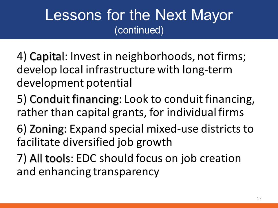 Lessons for the Next Mayor (continued) Capital 4) Capital: Invest in neighborhoods, not firms; develop local infrastructure with long-term development potential Conduit financing 5) Conduit financing: Look to conduit financing, rather than capital grants, for individual firms Zoning 6) Zoning: Expand special mixed-use districts to facilitate diversified job growth All tools 7) All tools: EDC should focus on job creation and enhancing transparency 17