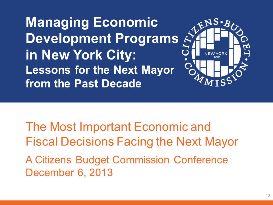 Managing Economic Development Programs in New York City: Lessons for the Next Mayor from the Past Decade 18 The Most Important Economic and Fiscal Decisions Facing the Next Mayor A Citizens Budget Commission Conference December 6, 2013