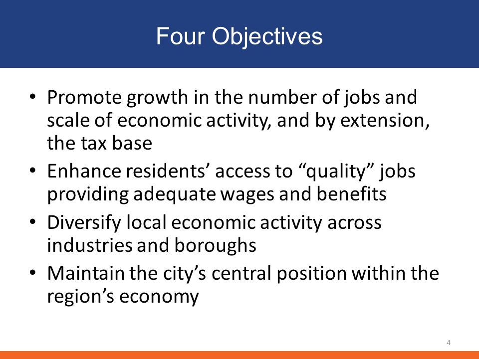 Four Objectives Promote growth in the number of jobs and scale of economic activity, and by extension, the tax base Enhance residents' access to quality jobs providing adequate wages and benefits Diversify local economic activity across industries and boroughs Maintain the city's central position within the region's economy 4