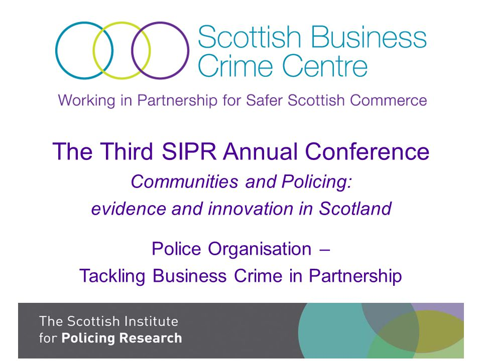 The Third SIPR Annual Conference Communities and Policing: evidence and innovation in Scotland Police Organisation – Tackling Business Crime in Partnership