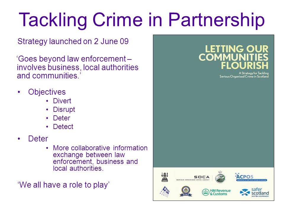 Strategy launched on 2 June 09 Objectives Divert Disrupt Deter Detect Deter More collaborative information exchange between law enforcement, business and local authorities.