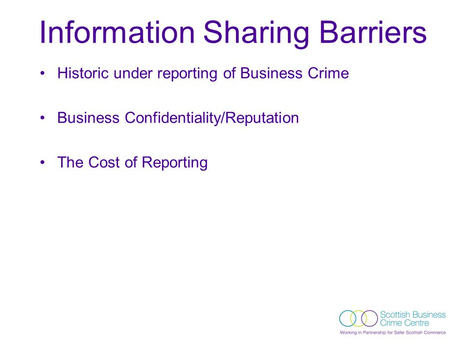 Historic under reporting of Business Crime Business Confidentiality/Reputation The Cost of Reporting Information Sharing Barriers