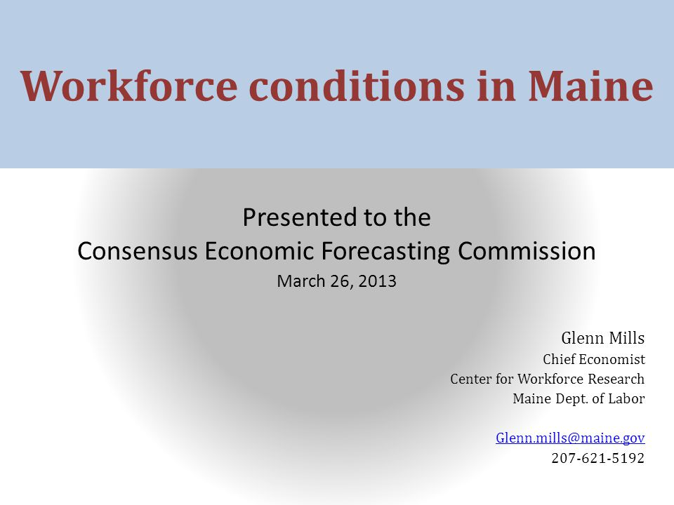 Workforce conditions in Maine Presented to the Consensus Economic Forecasting Commission March 26, 2013 Glenn Mills Chief Economist Center for Workforce Research Maine Dept.