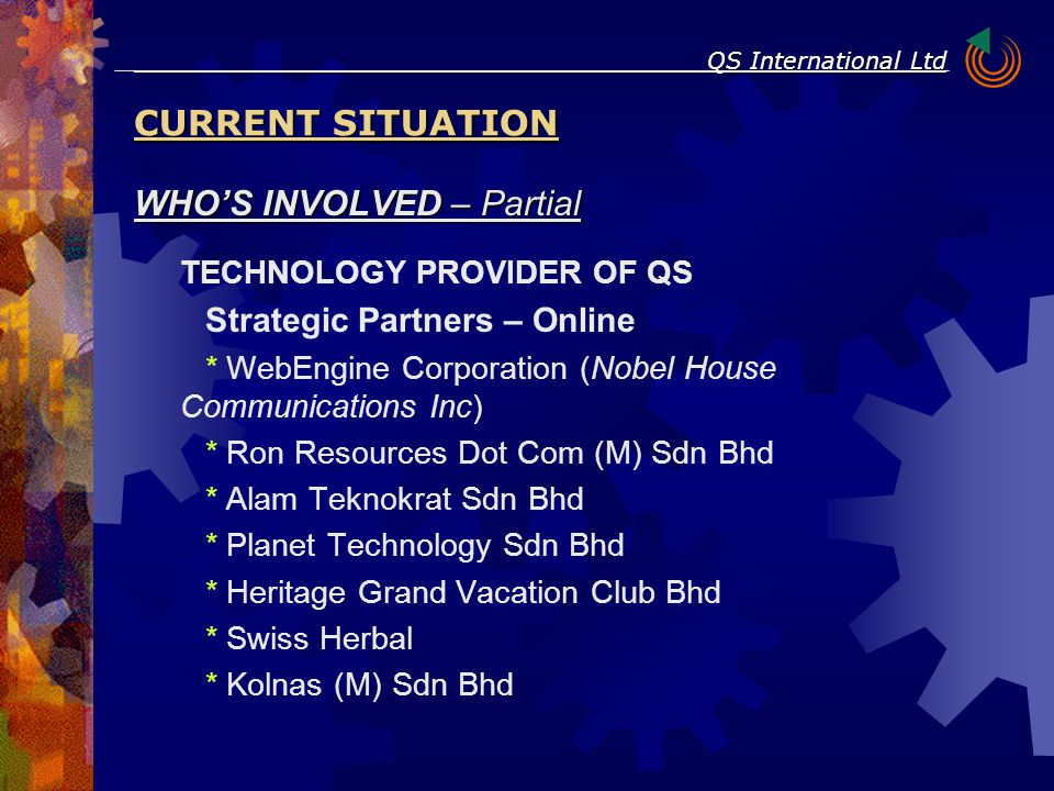 WHO'S INVOLVED – Partial TECHNOLOGY PROVIDER OF QS Strategic Partners – Online * WebEngine Corporation (Nobel House Communications Inc) * Ron Resources Dot Com (M) Sdn Bhd * Alam Teknokrat Sdn Bhd * Planet Technology Sdn Bhd * Heritage Grand Vacation Club Bhd * Swiss Herbal * Kolnas (M) Sdn Bhd CURRENT SITUATION QS International Ltd