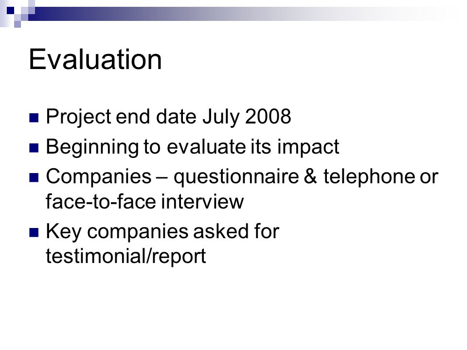 Evaluation Project end date July 2008 Beginning to evaluate its impact Companies – questionnaire & telephone or face-to-face interview Key companies a