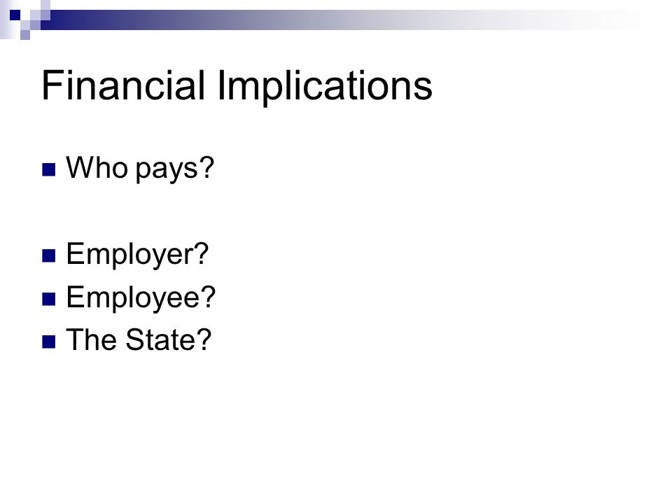 Financial Implications Who pays? Employer? Employee? The State?