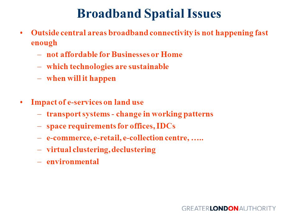 Broadband Spatial Issues Outside central areas broadband connectivity is not happening fast enough –not affordable for Businesses or Home –which technologies are sustainable –when will it happen Impact of e-services on land use –transport systems - change in working patterns –space requirements for offices, IDCs –e-commerce, e-retail, e-collection centre, …..
