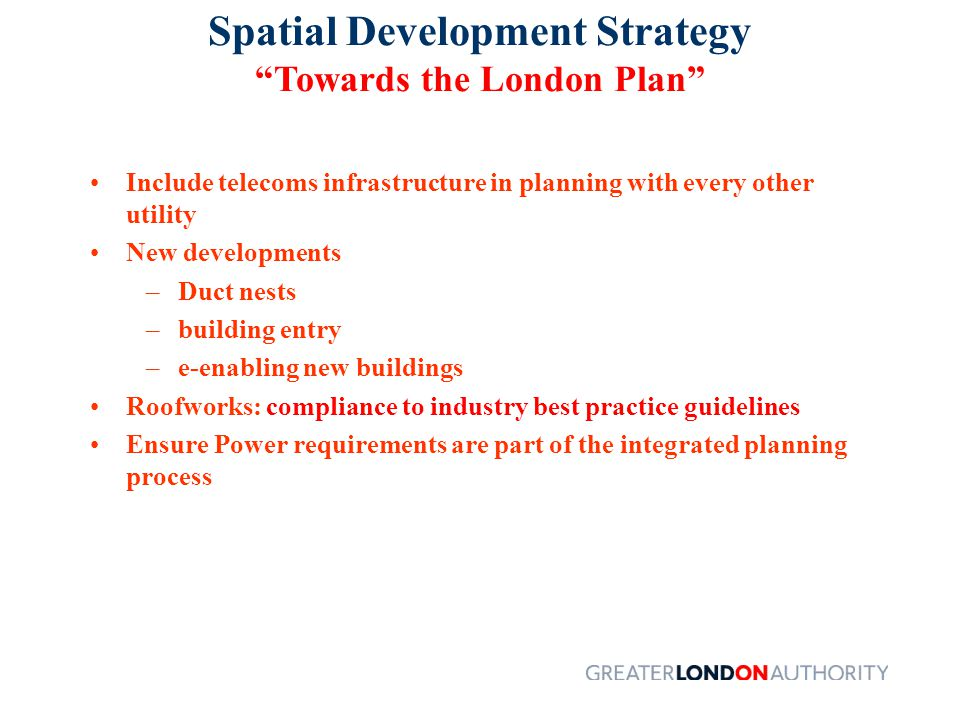 Spatial Development Strategy Towards the London Plan Include telecoms infrastructure in planning with every other utility New developments –Duct nests –building entry –e-enabling new buildings Roofworks: compliance to industry best practice guidelines Ensure Power requirements are part of the integrated planning process