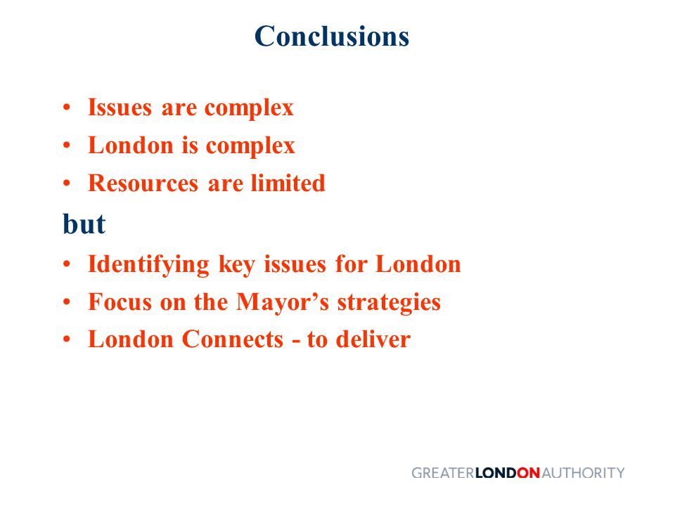 Conclusions Issues are complex London is complex Resources are limited but Identifying key issues for London Focus on the Mayor's strategies London Connects - to deliver
