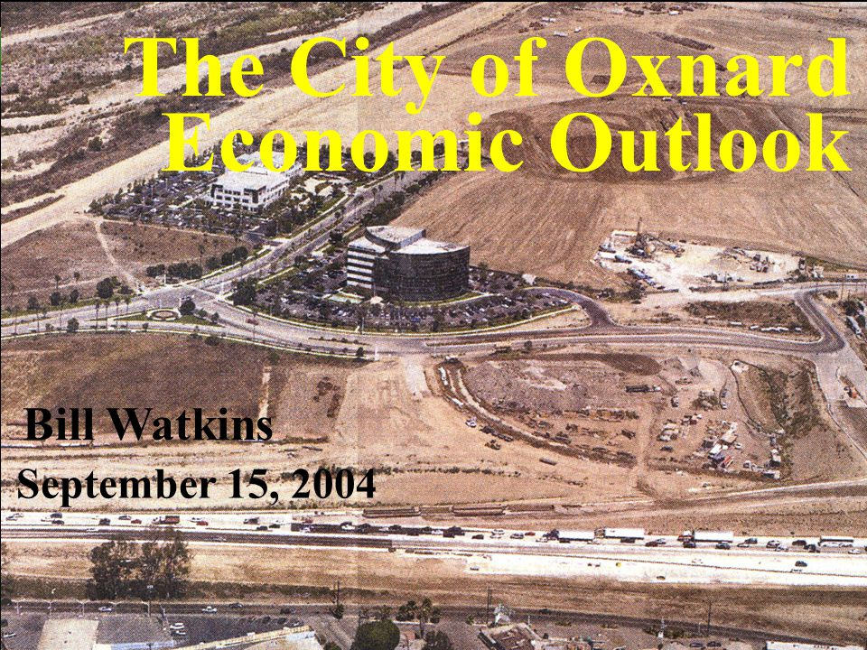 UCSB Economic Forecast Project The City of Oxnard Economic Outlook Bill Watkins September 15, 2004