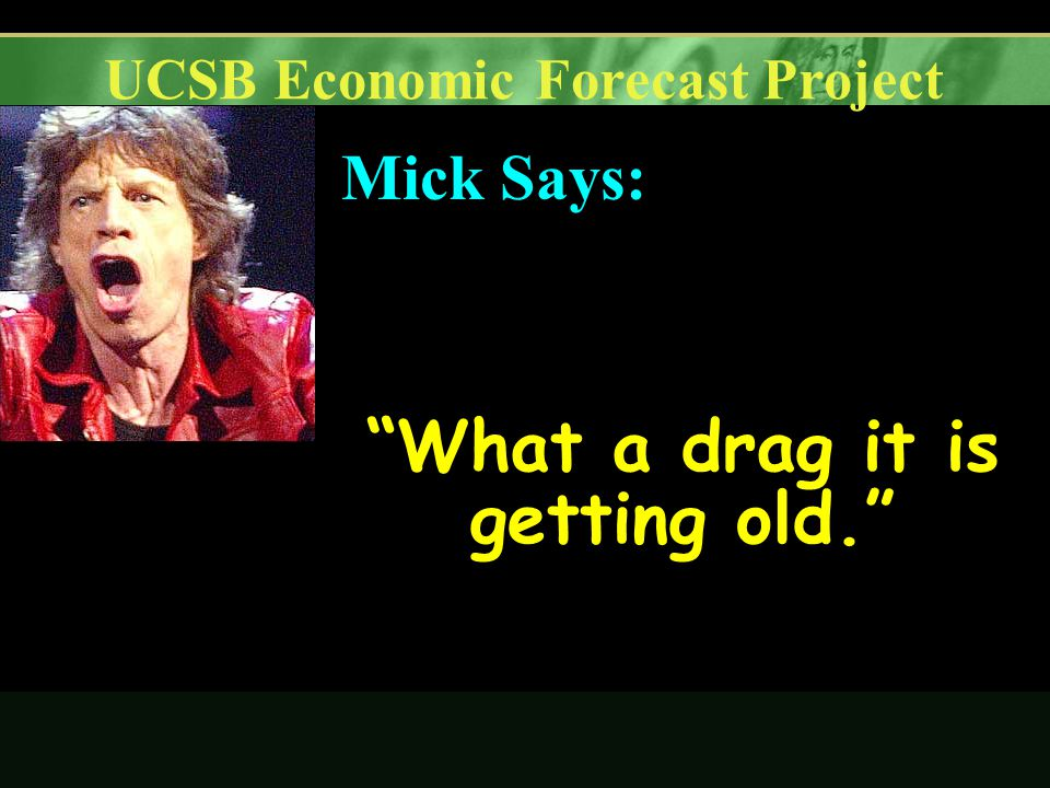 UCSB Economic Forecast Project What a drag it is getting old. Mick Says: