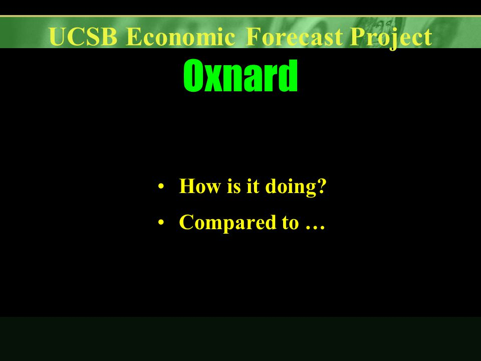 UCSB Economic Forecast Project Oxnard How is it doing Compared to …