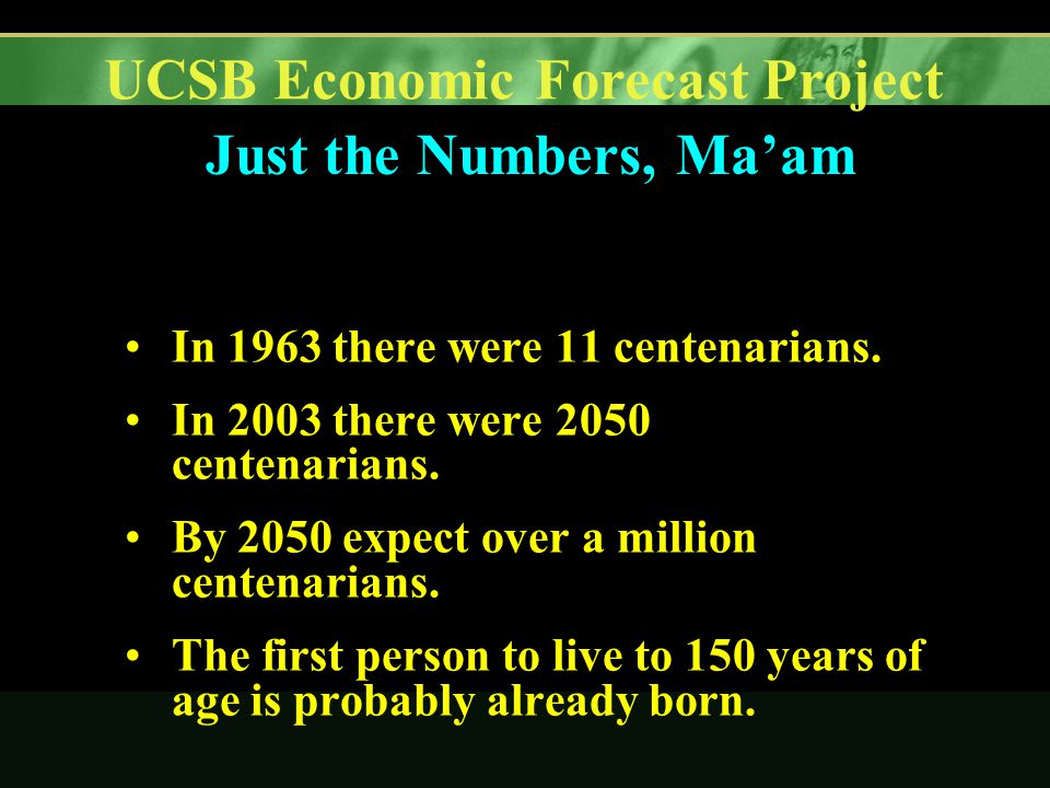 UCSB Economic Forecast Project Just the Numbers, Ma'am In 1963 there were 11 centenarians.