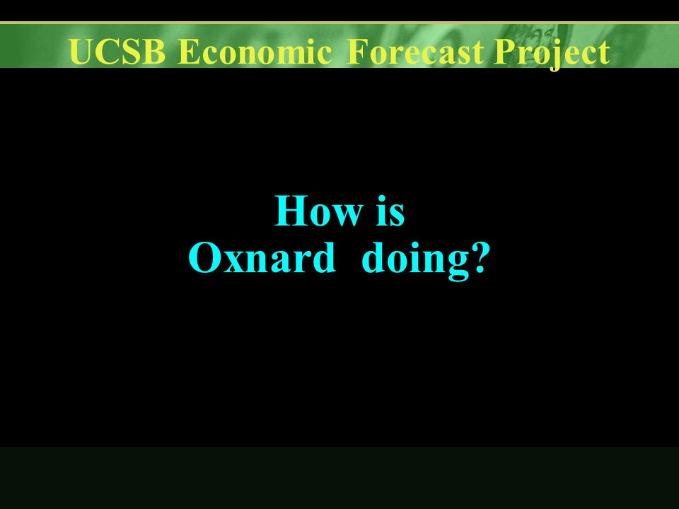 UCSB Economic Forecast Project How is Oxnard doing